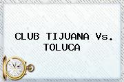 CLUB <b>TIJUANA Vs</b>. <b>TOLUCA</b>