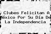 Clubes Felicitan A <b>México</b> Por Su <b>Día De La Independencia</b>