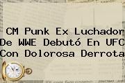 <b>CM Punk</b> Ex Luchador De WWE Debutó En UFC Con Dolorosa Derrota
