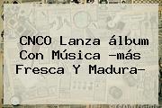 <b>CNCO</b> Lanza álbum Con Música ?más Fresca Y Madura?