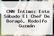 <b>CNN</b> Íntimo: Este Sábado El Chef De Boragó, Rodolfo Guzmán
