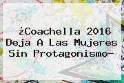 ¿<b>Coachella 2016</b> Deja A Las Mujeres Sin Protagonismo?