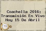 <b>Coachella 2016</b>: Transmisión En Vivo Hoy 15 De Abril