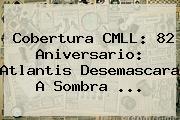 Cobertura <b>CMLL</b>: 82 Aniversario: Atlantis Desemascara A Sombra <b>...</b>
