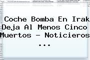 Coche Bomba En Irak Deja Al Menos Cinco Muertos - <b>Noticieros</b> <b>...</b>