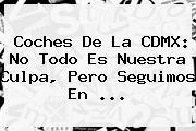 Coches De La CDMX: No Todo Es Nuestra Culpa, Pero Seguimos En ...