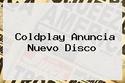 <b>Coldplay</b> Anuncia Nuevo Disco