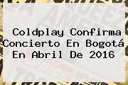 <b>Coldplay</b> Confirma Concierto En Bogotá En Abril De 2016