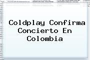 <b>Coldplay</b> Confirma Concierto En Colombia