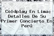 <b>Coldplay</b> En Lima: Detalles De Su Primer Concierto En Perú