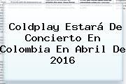 <b>Coldplay</b> Estará De Concierto En Colombia En Abril De 2016