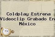 <b>Coldplay</b> Estrena Videoclip Grabado En México