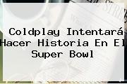 <b>Coldplay</b> Intentará Hacer Historia En El Super Bowl