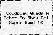 <b>Coldplay</b> Queda A Deber En Show Del Super Bowl 50