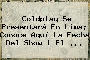 <b>Coldplay</b> Se Presentará En Lima: Conoce Aquí La Fecha Del Show | El <b>...</b>