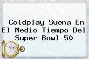 <b>Coldplay</b> Suena En El Medio Tiempo Del Super Bowl 50