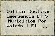 <b>Colima</b>: Declaran Emergencia En 5 Municipios Por <b>volcán</b> | El <b>...</b>