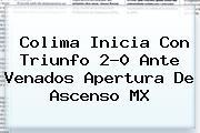 Colima Inicia Con Triunfo 2-0 Ante Venados Apertura De <b>Ascenso MX</b>