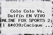 Colo Colo Vs. Delfín EN <b>VIVO</b> ONLINE <b>FOX SPORTS 2</b>: El 'Cacique ...