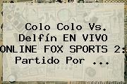 Colo Colo Vs. Delfín EN <b>VIVO</b> ONLINE <b>FOX SPORTS 2</b>: Partido Por ...