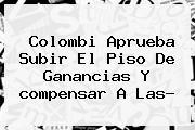 Colombi Aprueba Subir El Piso De Ganancias Y <b>compensar</b> A Las?