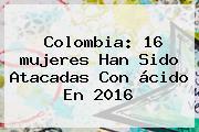 Colombia: 16 <b>mujeres</b> Han Sido Atacadas Con ácido En 2016