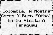 <b>Colombia</b>, A Mostrar Garra Y Buen Fútbol En Su Visita A Paraguay