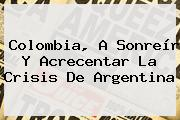 <b>Colombia</b>, A Sonreír Y Acrecentar La Crisis De <b>Argentina</b>