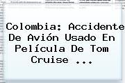 Colombia: Accidente De Avión Usado En Película De <b>Tom Cruise</b> <b>...</b>