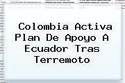 <i>Colombia Activa Plan De Apoyo A Ecuador Tras Terremoto</i>