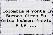 <b>Colombia</b> Afronta En Buenos Aires Su único Exámen Previo A La <b>...</b>