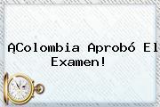 ¡<b>Colombia</b> Aprobó El Examen!
