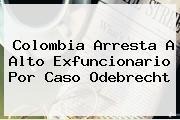 Colombia Arresta A Alto Exfuncionario Por Caso <b>Odebrecht</b>