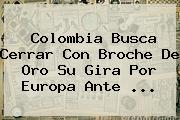 <b>Colombia</b> Busca Cerrar Con Broche De Oro Su Gira Por Europa Ante ...