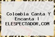 <b>Colombia</b> Canta Y Encanta | ELESPECTADOR.COM