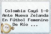 <b>Colombia</b> Cayó 1-0 Ante <b>Nueva Zelanda</b> En Fútbol Femenino De Río ...