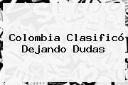 <b>Colombia</b> Clasificó Dejando Dudas