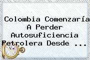 Colombia Comenzaría A Perder Autosuficiencia Petrolera Desde ...