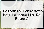 Colombia Conmemora Hoy La <b>batalla De Boyacá</b>