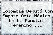 Colombia Debutó Con Empate Ante México En El <b>Mundial Femenino</b> <b>...</b>