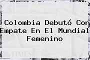 Colombia Debutó Con Empate En El <b>Mundial Femenino</b>