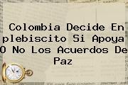 <b>Colombia</b> Decide En <b>plebiscito</b> Si Apoya O No Los Acuerdos De Paz
