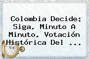 Colombia Decide: Siga, Minuto A Minuto, Votación Histórica Del ...