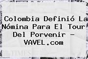 Colombia Definió La Nómina Para El Tour Del <b>Porvenir</b> - VAVEL.com