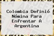 <b>Colombia</b> Definió Nómina Para Enfrentar A <b>Argentina</b>