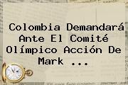 Colombia Demandará Ante El Comité Olímpico Acción De Mark ...