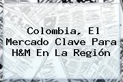 <b>Colombia</b>, El Mercado Clave Para <b>H&M</b> En La Región