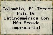 <b>Colombia</b>, El Tercer País De Latinoamérica Con Más Fraude Empresarial