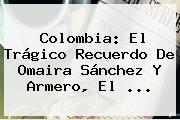 Colombia: El Trágico Recuerdo De <b>Omaira Sánchez</b> Y Armero, El <b>...</b>