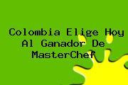 <b>Colombia</b> Elige Hoy Al Ganador De <b>MasterChef</b>
